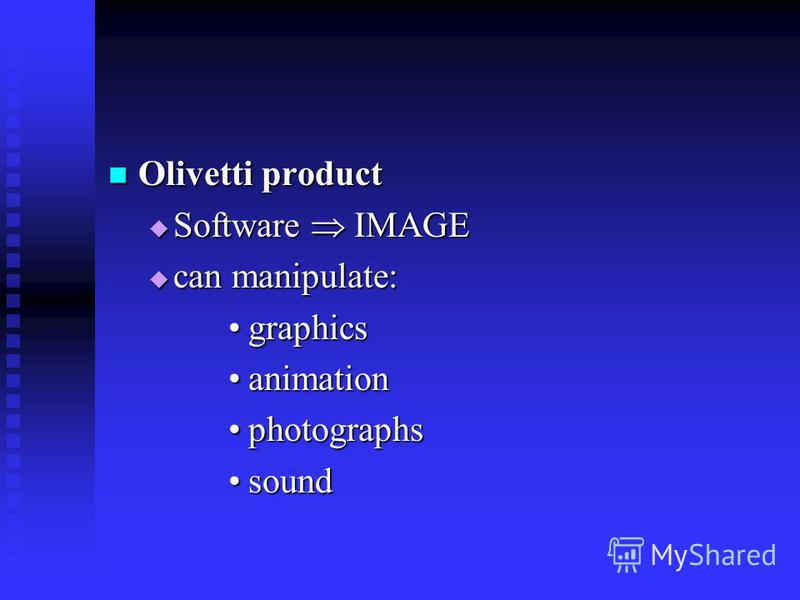 Olivetti product Olivetti product Software IMAGE Software IMAGE can manipulate: can manipulate: graphicsgraphics animationanimation photographsphotographs soundsound