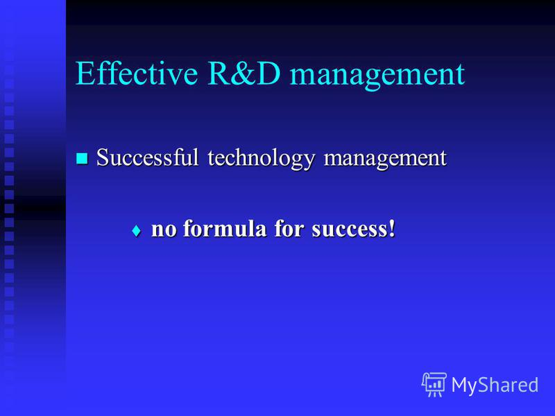 Effective R&D management Successful technology management Successful technology management no formula for success! no formula for success!