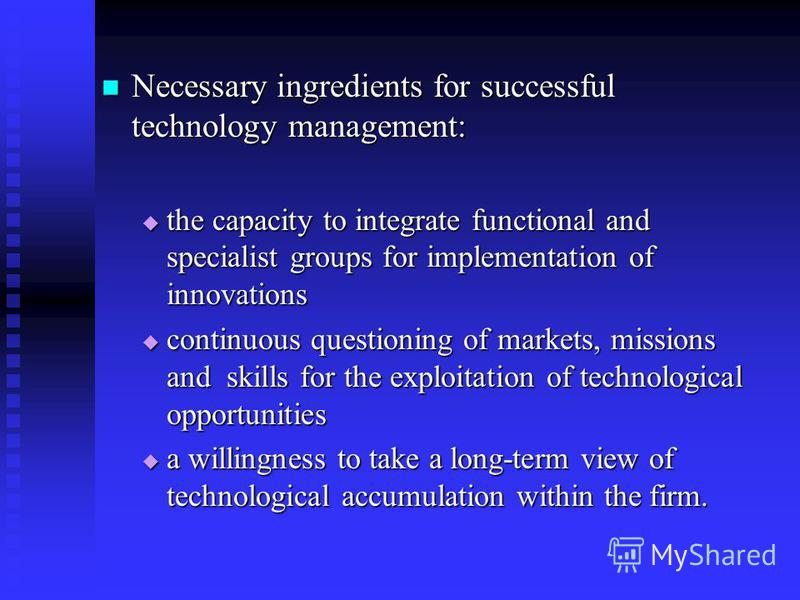 Necessary ingredients for successful technology management: Necessary ingredients for successful technology management: the capacity to integrate functional and specialist groups for implementation of innovations the capacity to integrate functional
