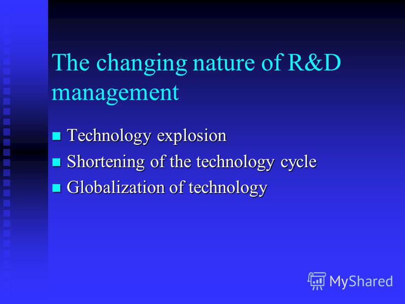 The changing nature of R&D management Technology explosion Technology explosion Shortening of the technology cycle Shortening of the technology cycle Globalization of technology Globalization of technology