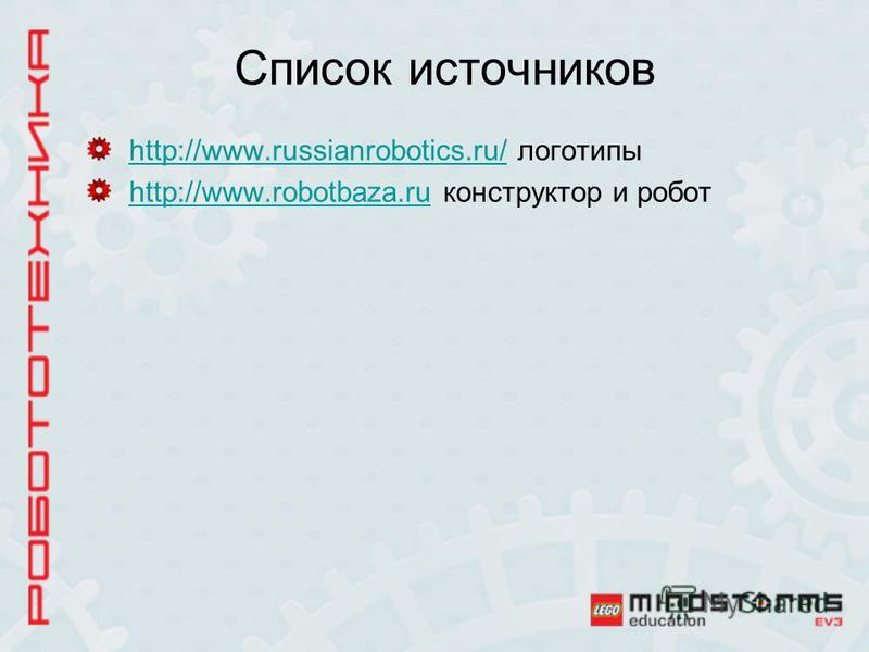 Список источников http://www.russianrobotics.ru/http://www.russianrobotics.ru/ логотипы http://www.robotbaza.ruhttp://www.robotbaza.ru конструктор и робот