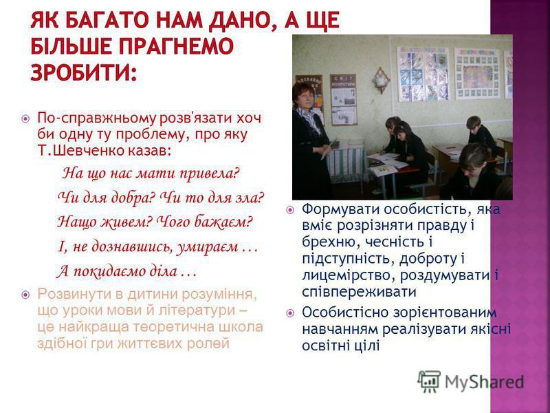 По-справжньому розв'язати хоч би одну ту проблему, про яку Т.Шевченко казав: На що нас мати привела? Чи для добра? Чи то для зла? Нащо живем? Чого бажаєм? І, не дознавшись, умираєм … А покидаємо діла … Розвинути в дитини розуміння, що уроки мови й лі