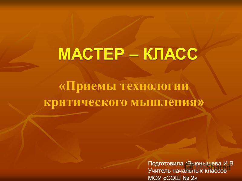 «Приемы технологии критического мышления » Подготовила :Вьюнышева И.В. Учитель начальных классов МОУ «СОШ 2»