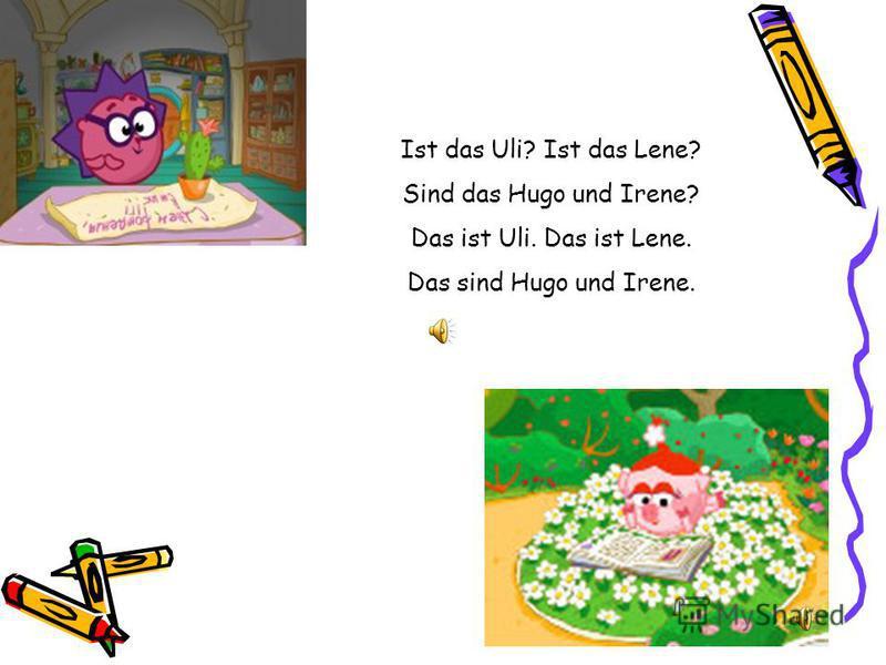 Ist das Uli? Ist das Lene? Sind das Hugo und Irene? Das ist Uli. Das ist Lene. Das sind Hugo und Irene.