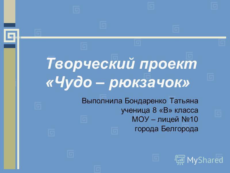 Творческий проект «Чудо – рюкзачок» Выполнила Бондаренко Татьяна ученица 8 «В» класса МОУ – лицей 10 города Белгорода