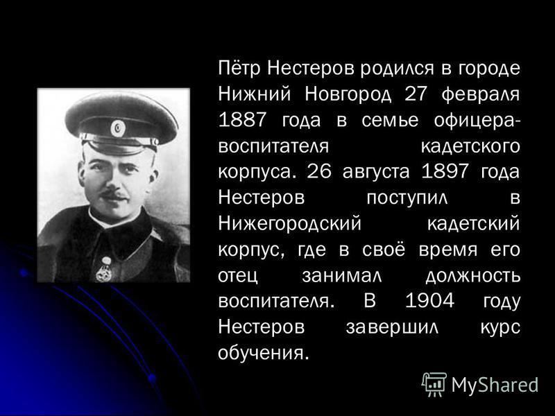 Пётр Нестеров родился в городе Нижний Новгород 27 февраля 1887 года в семье офицера- воспитателя кадетского корпуса. 26 августа 1897 года Нестеров поступил в Нижегородский кадетский корпус, где в своё время его отец занимал должность воспитателя. В 1