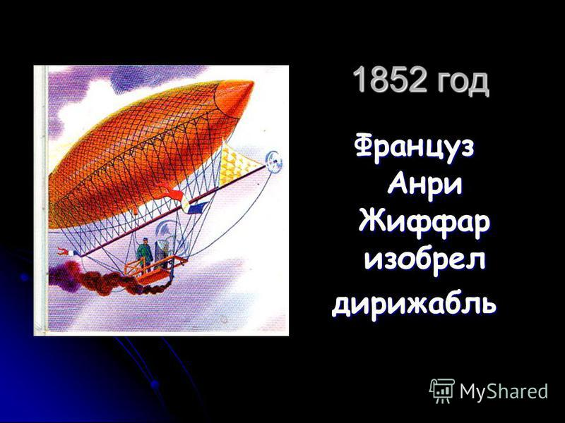1852 год Француз Анри Жиффар изобрел дирижабль