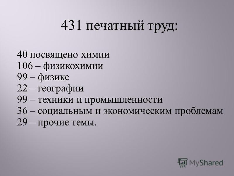 431 печатный труд: 40 посвящено химии 106 – физикохимии 99 – физике 22 – географии 99 – техники и промышленности 36 – социальным и экономическим проблемам 29 – прочие темы.