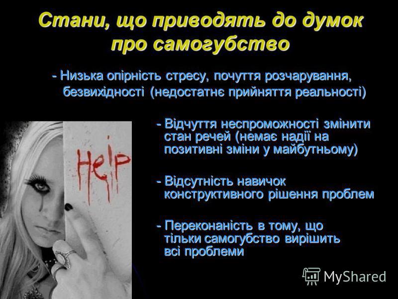Стани, що приводять до думок про самогубство - Низька опірність стресу, почуття розчарування, безвихідності (недостатнє прийняття реальності) безвихідності (недостатнє прийняття реальності) - Відчуття неспроможності змінити стан речей (немає надії на