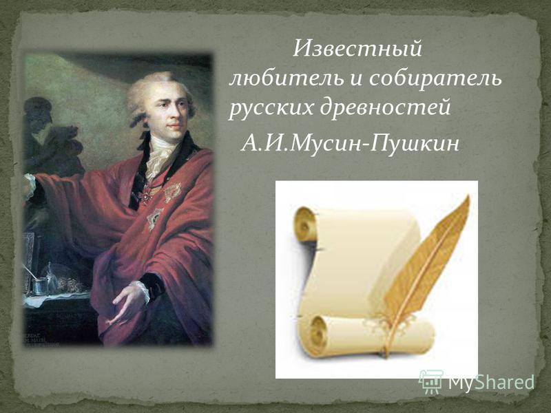 Известный любитель и собиратель русских древностей А.И.Мусин-Пушкин