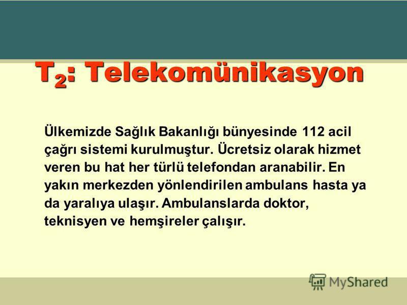 T 2 : Telekomünikasyon Ülkemizde Sağlık Bakanlığı bünyesinde 112 acil çağrı sistemi kurulmuştur. Ücretsiz olarak hizmet veren bu hat her türlü telefondan aranabilir. En yakın merkezden yönlendirilen ambulans hasta ya da yaralıya ulaşır. Ambulanslarda
