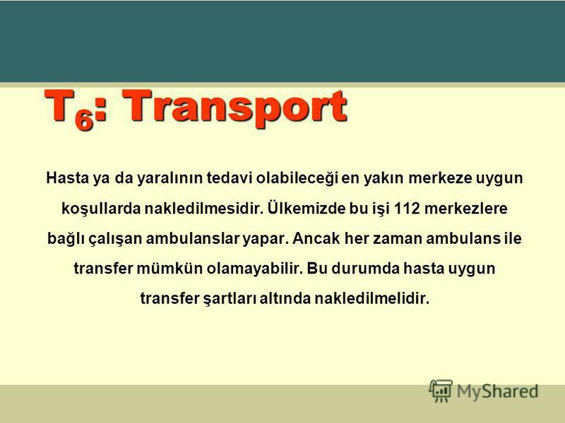 T 6 : Transport Hasta ya da yaralının tedavi olabileceği en yakın merkeze uygun koşullarda nakledilmesidir. Ülkemizde bu işi 112 merkezlere bağlı çalışan ambulanslar yapar. Ancak her zaman ambulans ile transfer mümkün olamayabilir. Bu durumda hasta u