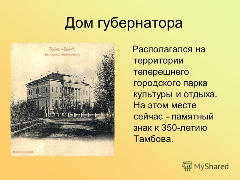 Дом губернатора Располагался на территории теперешнего городского парка культуры и отдыха. На этом месте сейчас - памятный знак к 350-летию Тамбова.