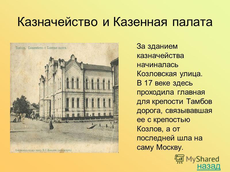 Казначейство и Казенная палата За зданием казначейства начиналась Козловская улица. В 17 веке здесь проходила главная для крепости Тамбов дорога, связывавшая ее с крепостью Козлов, а от последней шла на саму Москву. назад