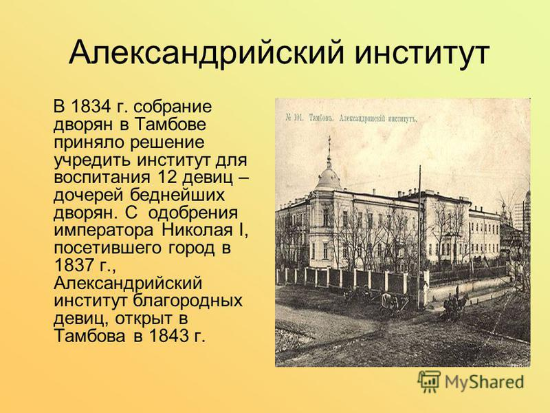 Александрийский институт В 1834 г. собрание дворян в Тамбове приняло решение учредить институт для воспитания 12 девиц – дочерей беднейших дворян. С одобрения императора Николая I, посетившего город в 1837 г., Александрийский институт благородных дев