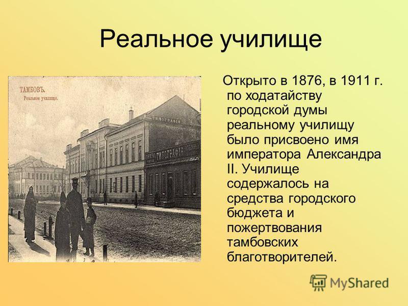 Реальное училище Открыто в 1876, в 1911 г. по ходатайству городской думы реальному училищу было присвоено имя императора Александра II. Училище содержалось на средства городского бюджета и пожертвования тамбовских благотворителей.