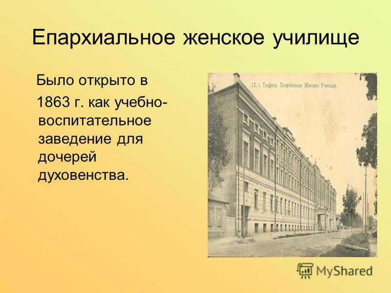Епархиальное женское училище Было открыто в 1863 г. как учебно- воспитательное заведение для дочерей духовенства.