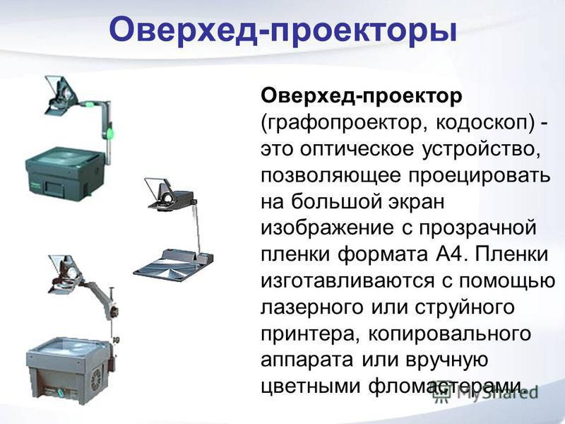 Оверхед-проекторы Оверхед-проектор (графопроектор, кодоскоп) - это оптическое устройство, позволяющее проецировать на большой экран изображение с прозрачной пленки формата А4. Пленки изготавливаются с помощью лазерного или струйного принтера, копиров