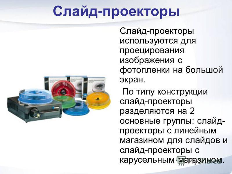 Слайд-проекторы Слайд-проекторы используются для проецирования изображения с фотопленки на большой экран. По типу конструкции слайд-проекторы разделяются на 2 основные группы: слайд- проекторы с линейным магазином для слайдов и слайд-проекторы с кару