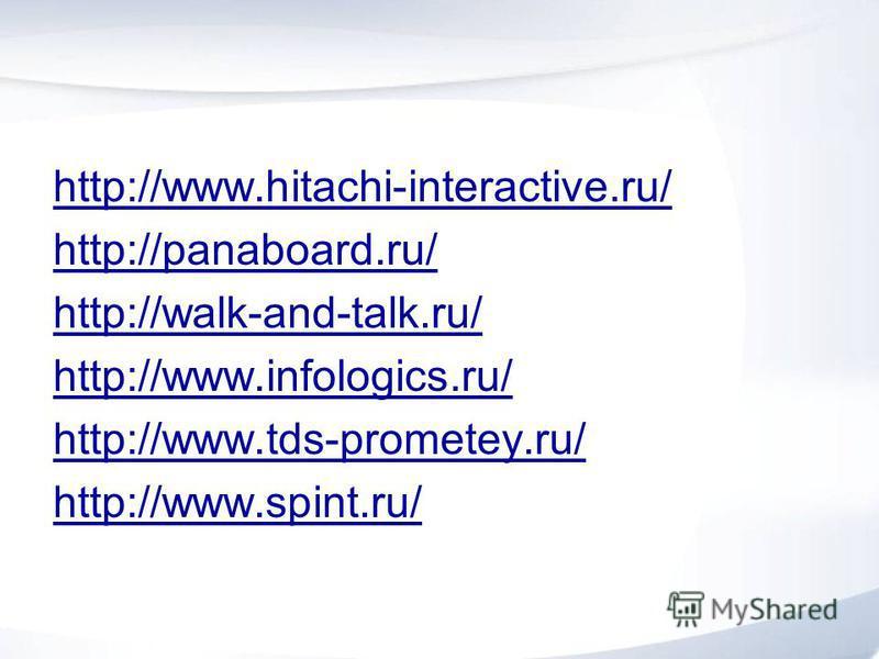 http://www.hitachi-interactive.ru/ http://panaboard.ru/ http://walk-and-talk.ru/ http://www.infologics.ru/ http://www.tds-prometey.ru/ http://www.spint.ru/