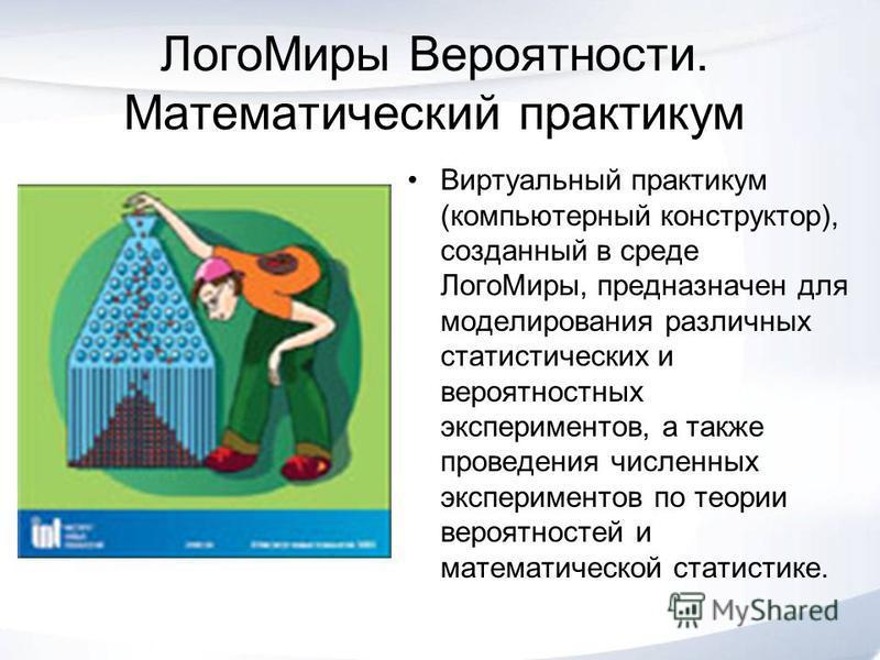 Лого Миры Вероятности. Математический практикум Виртуальный практикум (компьютерный конструктор), созданный в среде Лого Миры, предназначен для моделирования различных статистических и вероятностных экспериментов, а также проведения численных экспери