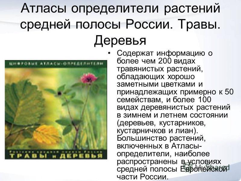 Атласы определители растений средней полосы России. Травы. Деревья Содержат информацию о более чем 200 видах травянистых растений, обладающих хорошо заметными цветками и принадлежащих примерно к 50 семействам, и более 100 видах деревянистых растений