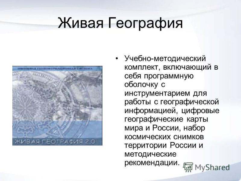 Живая География Учебно-методический комплект, включающий в себя программную оболочку с инструментарием для работы с географической информацией, цифровые географические карты мира и России, набор космических снимков территории России и методические ре