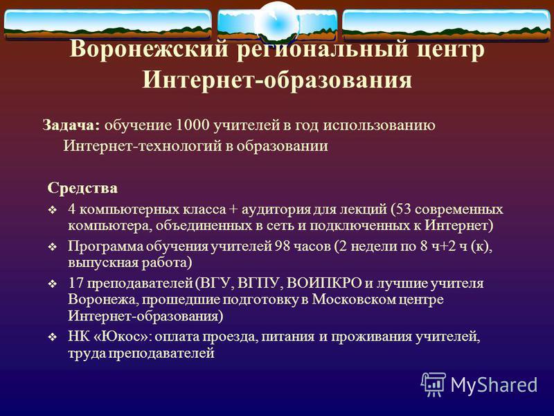 Воронежский региональный центр Интернет-образования Средства 4 компьютерных класса + аудитория для лекций (53 современных компьютера, объединенных в сеть и подключенных к Интернет) Программа обучения учителей 98 часов (2 недели по 8 ч+2 ч (к), выпуск