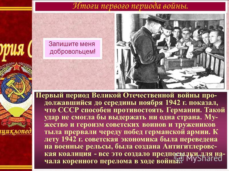 Первый период Великой Отечественной войны про- долежавшийся до середины ноября 1942 г. показал, что СССР способен противостоять Германии. Такой удар не смогла бы выдержать ни одна страна. Му- жество и героизм советских воинов и тружеников тыла прерва