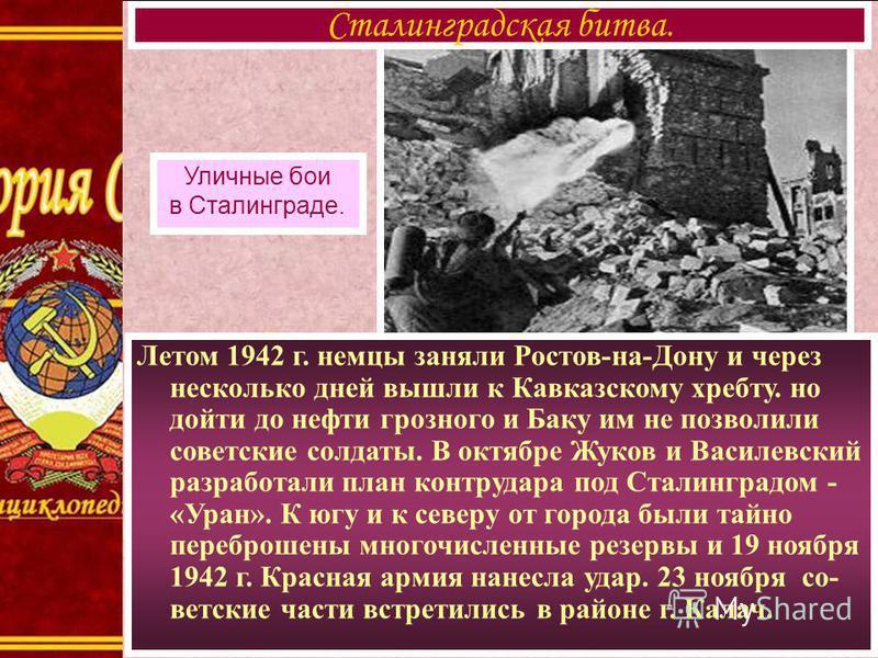 Летом 1942 г. немцы заняли Ростов-на-Дону и через несколько дней вышли к Кавказскому хребту. но дойти до нефти грозного и Баку им не позволили советские солдаты. В октябре Жуков и Василевский разработали план контрудара под Сталинградом - «Уран». К ю