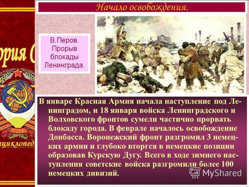 В январе Красная Армия начала наступление под Ле- нинградом, и 18 января войска Ленинградского и Волховского фронтов сумели частично прорвать блокаду города. В феврале началось освобождение Донбасса. Воронежский фронт разгромил 3 немец- ких армии и г