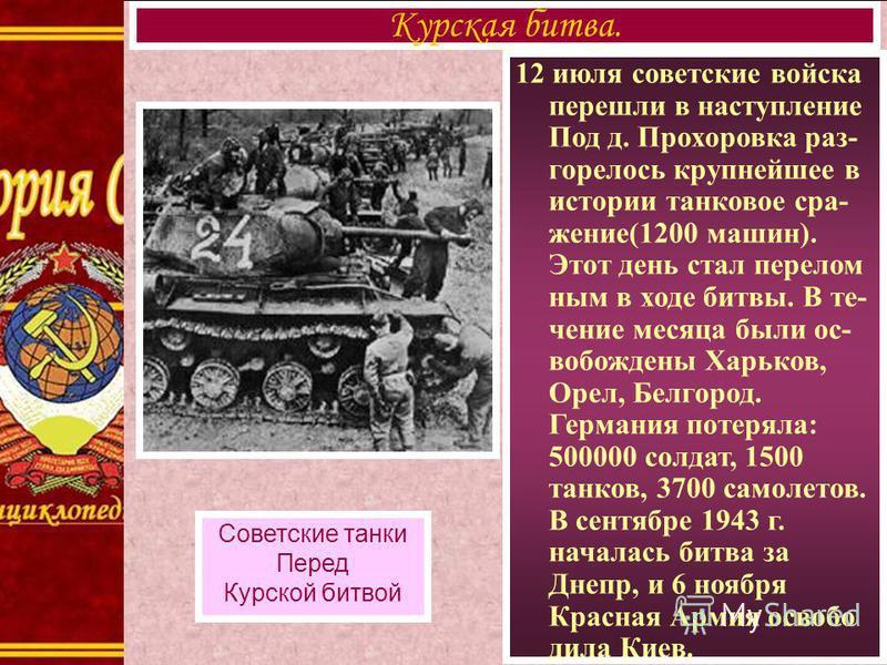 12 июля советские войска перешли в наступление Под д. Прохоровка разгорелось крупнейшее в истории танковое сражение(1200 машин). Этот день стал переломным в ходе битвы. В течение месяца были освобождены Харьков, Орел, Белгород. Германия потеряла: 500