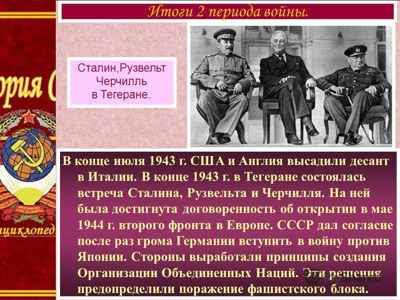 В конце июля 1943 г. США и Англия высадили десант в Италии. В конце 1943 г. в Тегеране состоялась встреча Сталина, Рузвельта и Черчилля. На ней была достигнута договоренность об открытии в мае 1944 г. второго фронта в Европе. СССР дал согласие после