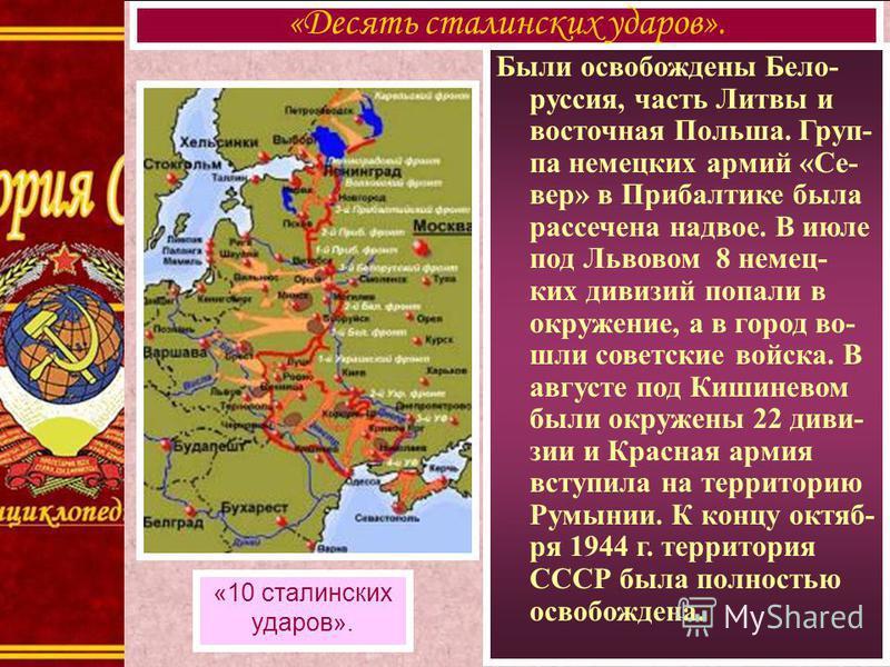 Были освобождены Бело- руссия, часть Литвы и восточная Польша. Груп- па немецких армий «Се- вер» в Прибалтике была рассечена надвое. В июле под Львовом 8 немец- ких дивизий попали в окружение, а в город во- шли советские войска. В августе под Кишинев