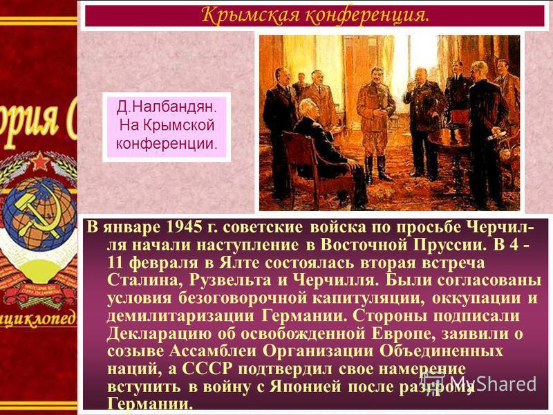 В январе 1945 г. советские войска по просьбе Черчил- ля начали наступление в Восточной Пруссии. В 4 - 11 февраля в Ялте состоялась вторая встреча Сталина, Рузвельта и Черчилля. Были согласованы условия безоговорочной капитуляции, оккупации и демилита