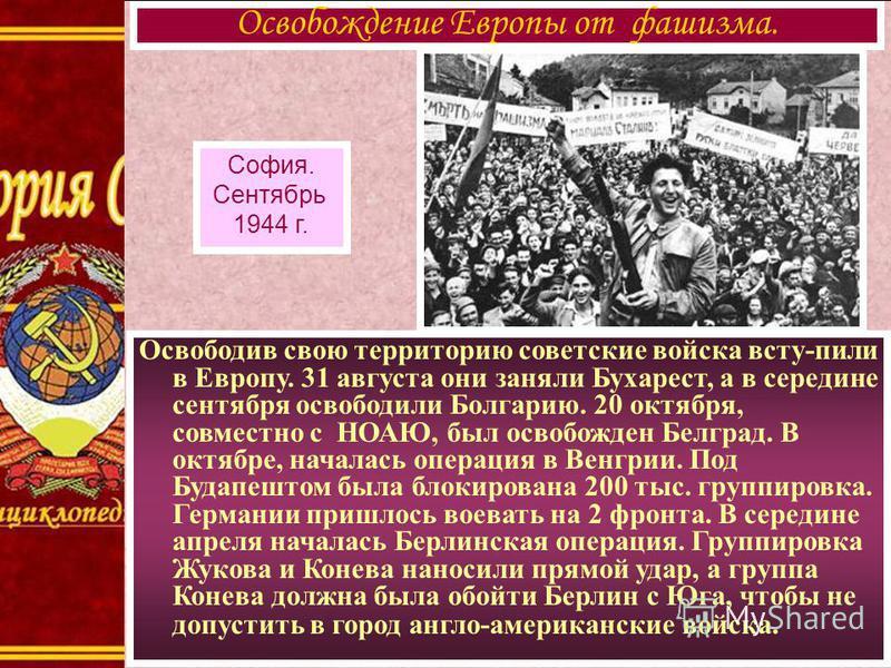 Освободив свою территорию советские войска всту-пили в Европу. 31 августа они заняли Бухарест, а в середине сентября освободили Болгарию. 20 октября, совместно с НОАЮ, был освобожден Белград. В октябре, началась операция в Венгрии. Под Будапештом был
