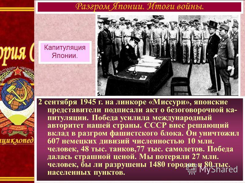 2 сентября 1945 г. на линкоре «Миссури», японские представители подписали акт о безоговорочной ка- питуляции. Победа усилила международный авторитет нашей страны. СССР внес решающий вклад в разгром фашистского блока. Он уничтожил 607 немецких дивизий