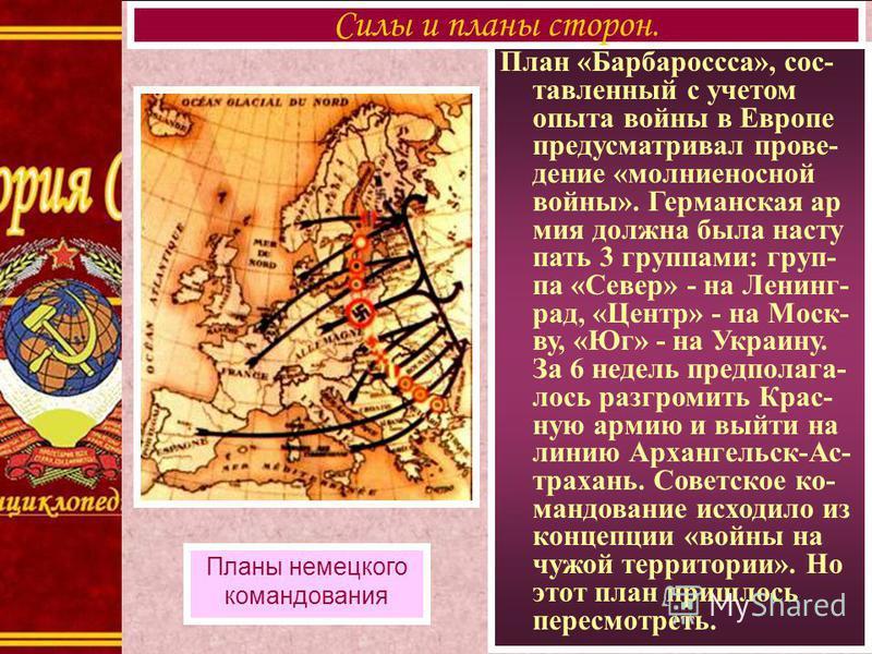 План «Барбароссса», составленный с учетом опыта войны в Европе предусматривал проведение «молниеносной войны». Германская армия должна была наступать 3 группами: группа «Север» - на Ленинг- рад, «Центр» - на Моск- ву, «Юг» - на Украину. За 6 недель п