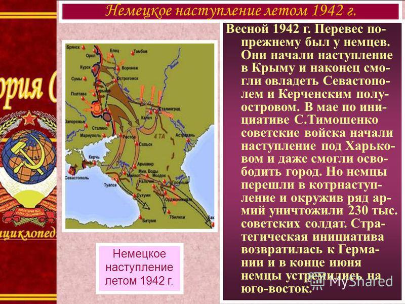 Весной 1942 г. Перевес по- прежнему был у немцев. Они начали наступление в Крыму и наконец смогли овладеть Севастопо- лем и Керченским полу- островом. В мае по инициативе С.Тимошенко советские войска начали наступление под Харько- вом и даже смогли о