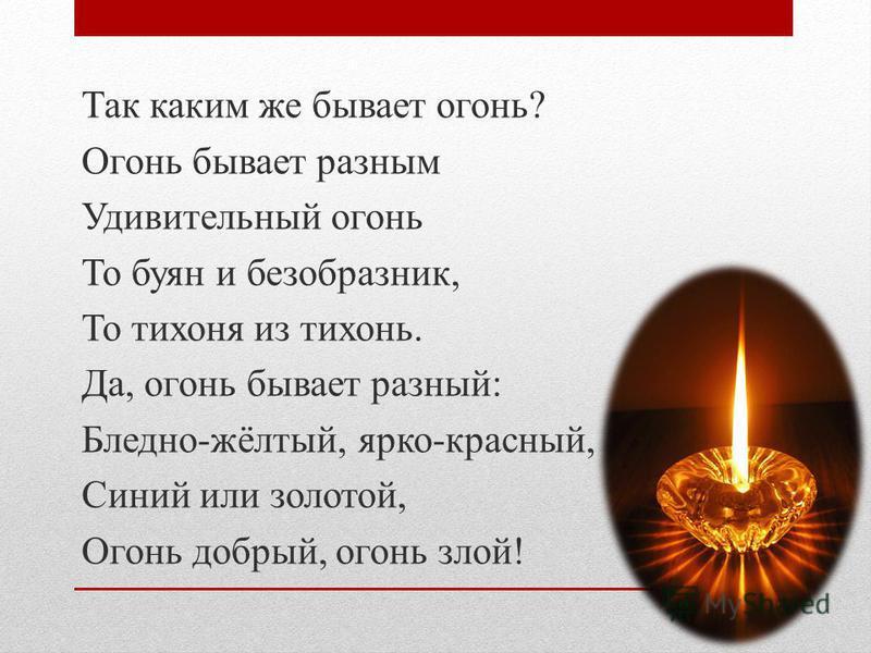 Так каким же бывает огонь? Огонь бывает разным Удивительный огонь То буян и безобразник, То тихоня из тихонь. Да, огонь бывает разный: Бледно-жёлтый, ярко-красный, Синий или золотой, Огонь добрый, огонь злой!