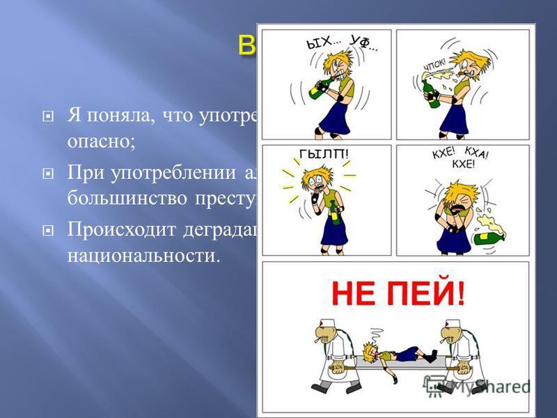 Я поняла, что употреблять алкоголь очень опасно ; При употреблении алкоголя совершается большинство преступлений ; Происходит деградация русской национальности.