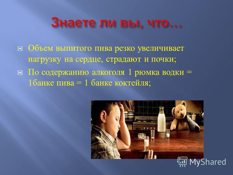 Объем выпитого пива резко увеличивает нагрузку на сердце, страдают и почки ; По содержанию алкоголя 1 рюмка водки = 1 банке пива = 1 банке коктейля ;