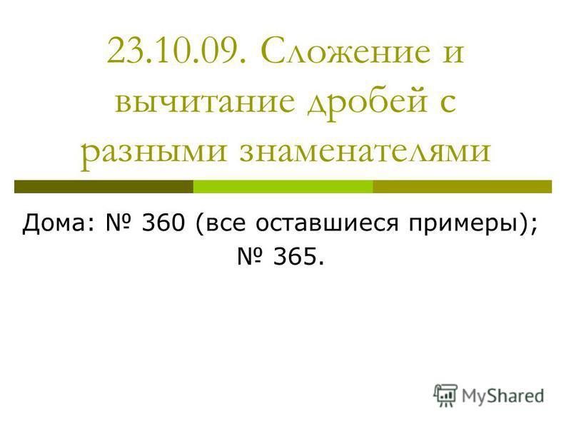23.10.09. Сложение и вычитание дробей с разными знаменателями Дома: 360 (все оставшиеся примеры); 365.