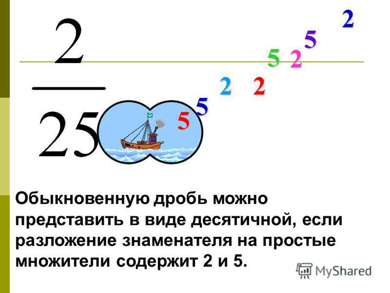 Обыкновенную дробь можно представить в виде десятичной, если разложение знаменателя на простые множители содержит 2 и 5. 2 525 5 5 2 2
