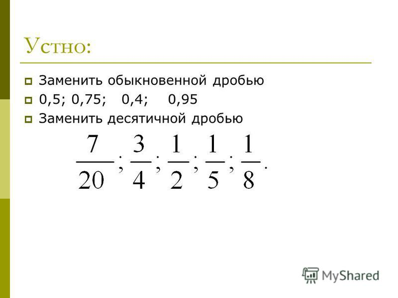 Устно: Заменить обыкновенной дробью 0,5; 0,75; 0,4; 0,95 Заменить десятичной дробью