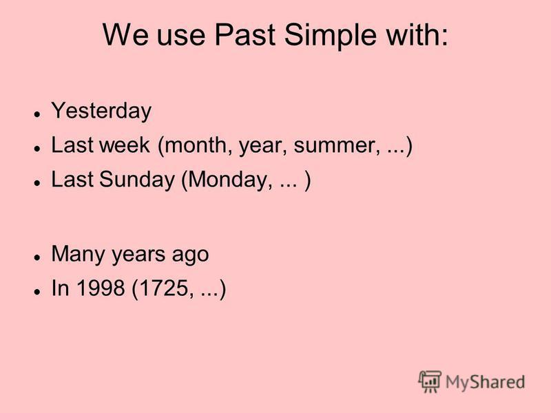 We use Past Simple with: Yesterday Last week (month, year, summer,...) Last Sunday (Monday,... ) Many years ago In 1998 (1725,...)