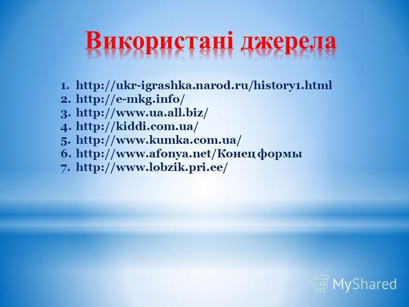 . 1.http://ukr-igrashka.narod.ru/history1.html 2.http://e-mkg.info/ 3.http://www.ua.all.biz/ 4.http://kiddi.com.ua/ 5.http://www.kumka.com.ua/ 6.http://www.afonya.net/Конец формы 7.http://www.lobzik.pri.ee/