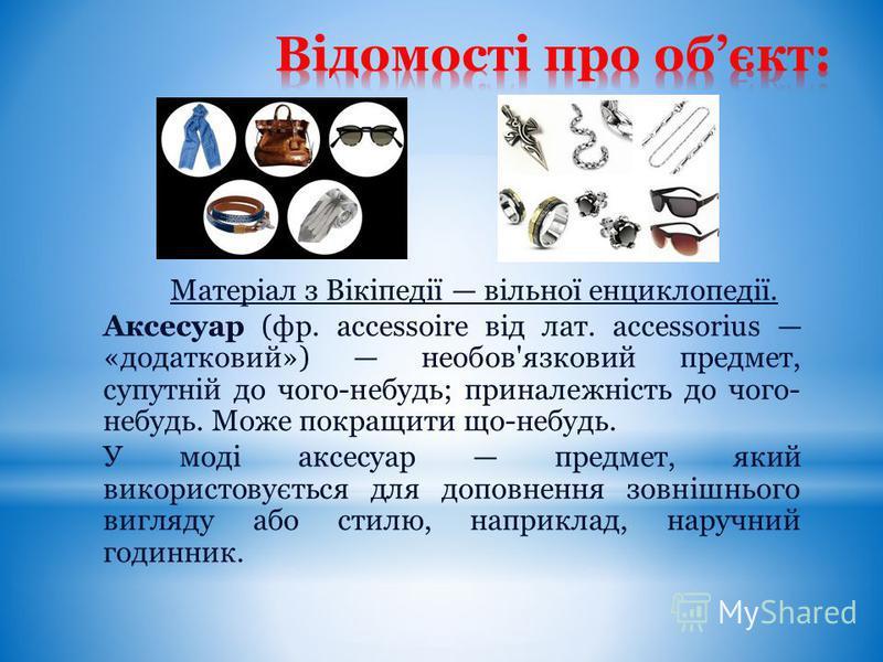 Матеріал з Вікіпедії вільної енциклопедії. Аксесуар (фр. accessoire від лат. accessorius «додатковий») необов'язковий предмет, супутній до чого-небудь; приналежність до чого- небудь. Може покращити що-небудь. У моді аксесуар предмет, який використову