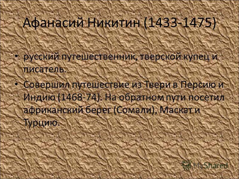 Афанасий Никитин (1433-1475) русский путешественник, тверской купец и писатель. Совершил путешествие из Твери в Персию и Индию (1468-74). На обратном пути посетил африканский берег (Сомали), Маскат и Турцию.