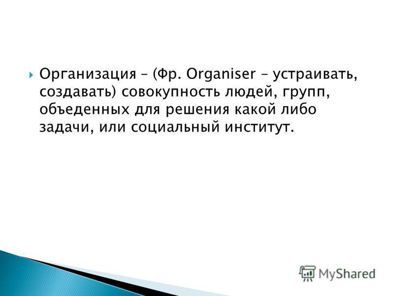 Организация – (Фр. Organiser – устраивать, создавать) совокупность людей, групп, объеденных для решения какой либо задачи, или социальный институт.